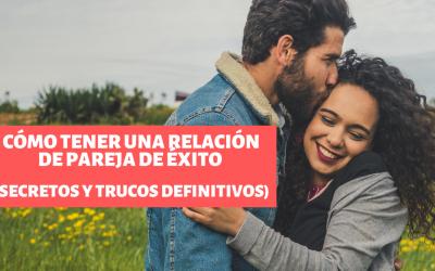 Cómo tener una relación de pareja de éxito (Secretos y Trucos Definitivos)